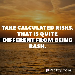 Take calculated risks. That is quite different from being rash.