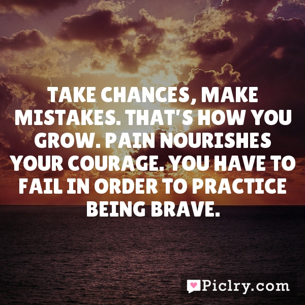 Take chances, make mistakes. That's how you grow. Pain nourishes your courage. You have to fail in order to practice being brave.
