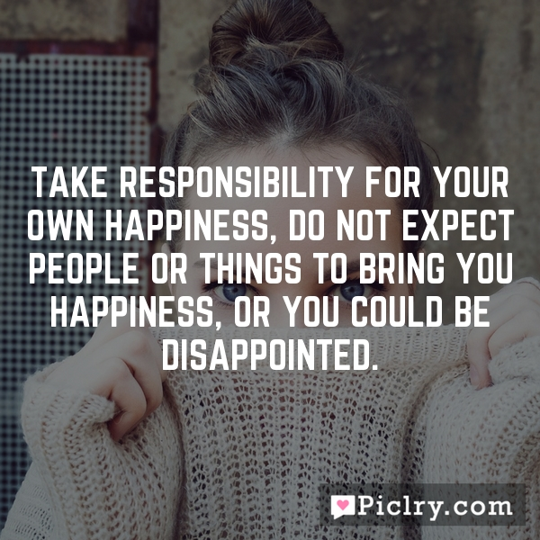 Take responsibility for your own happiness, do not expect people or things to bring you happiness, or you could be disappointed.