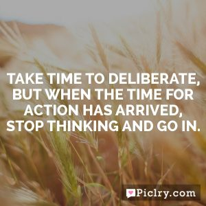 Take time to deliberate, but when the time for action has arrived, stop thinking and go in.