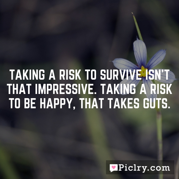 Taking a risk to survive isn't that impressive. Taking a risk to be happy, that takes guts.