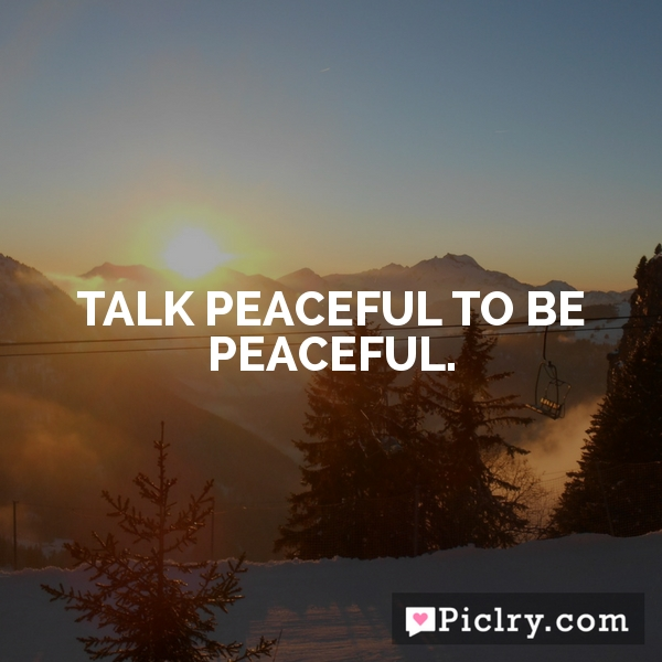 Talk peaceful to be peaceful.
