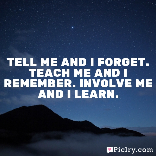 Tell me and I forget. Teach me and I remember. Involve me and I learn.
