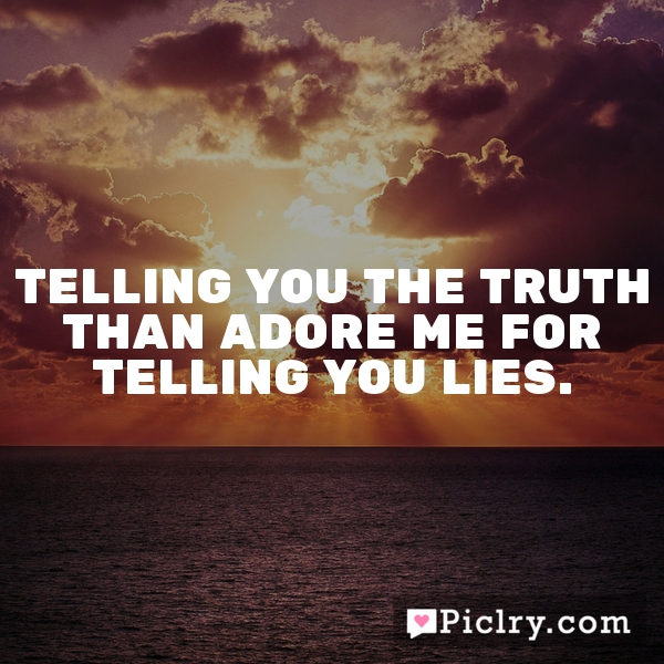 Telling you the truth than adore me for telling you lies.