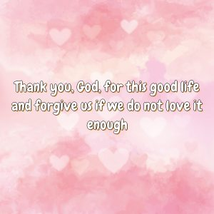 Thank you, God, for this good life and forgive us if we do not love it enough