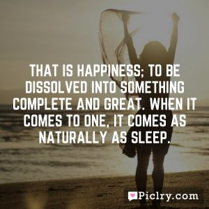 That is happiness; to be dissolved into something complete and great. When it comes to one, it comes as naturally as sleep.