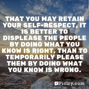 That you may retain your self-respect, it is better to displease the people by doing what you know is right, than to temporarily please them by doing what you know is wrong.