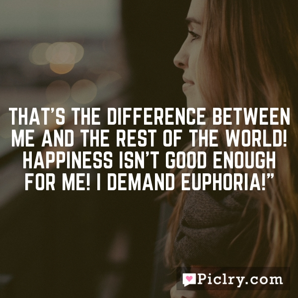 That's the difference between me and the rest of the world! Happiness isn't good enough for me! I demand euphoria!""