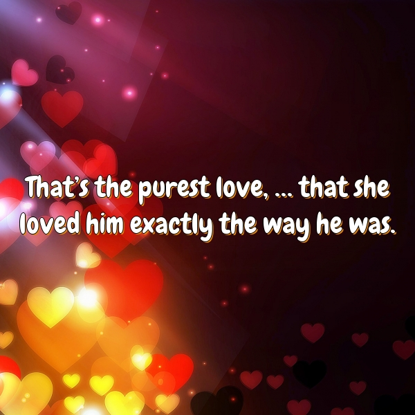 That's the purest love, … that she loved him exactly the way he was.