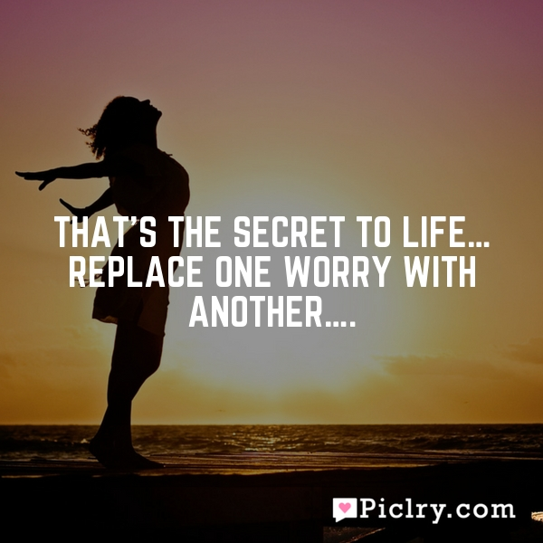 That's the secret to life… replace one worry with another….