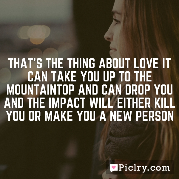 That's the thing about love It can take you up to the mountaintop and can drop you And the impact will either kill you or make you a new person