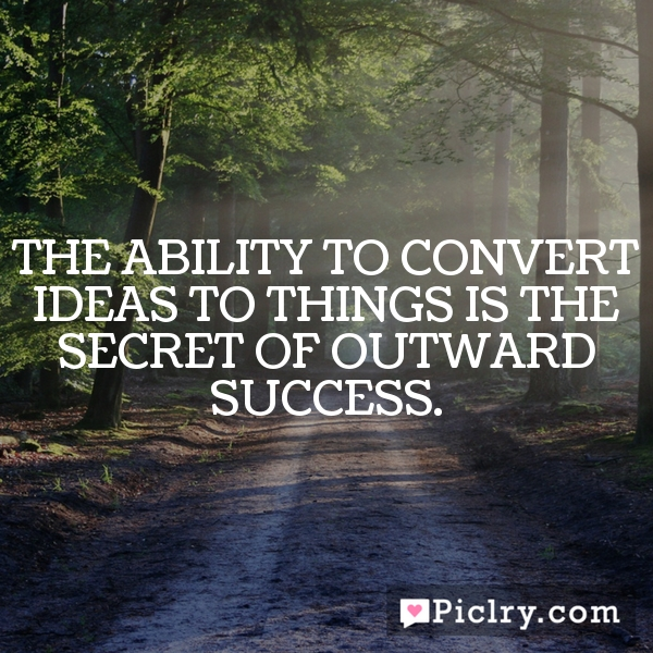 The ability to convert ideas to things is the secret of outward success.