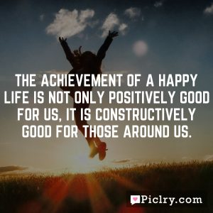 The achievement of a happy life is not only positively good for us, it is constructively good for those around us.