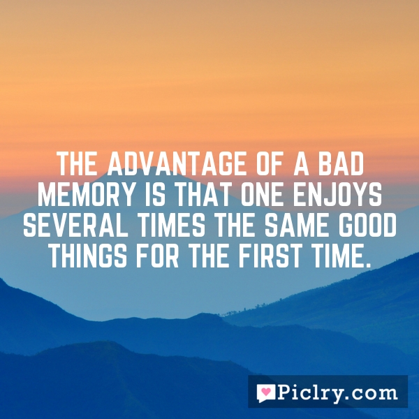 The advantage of a bad memory is that one enjoys several times the same good things for the first time.