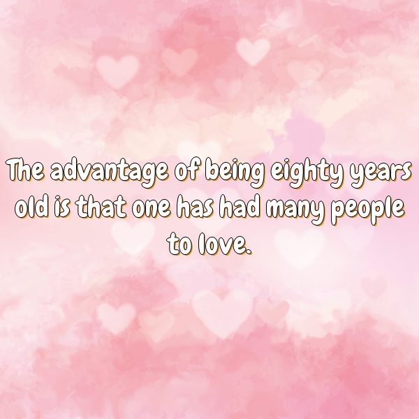 The advantage of being eighty years old is that one has had many people to love.