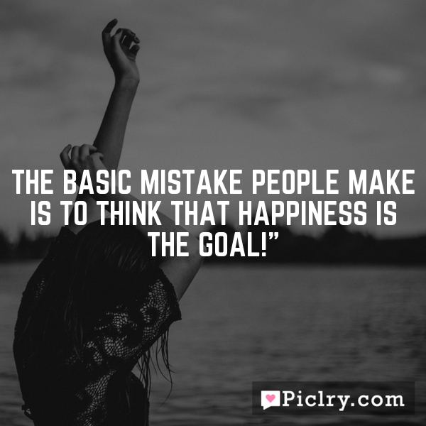 """The basic mistake people make is to think that happiness is the goal!"""""""