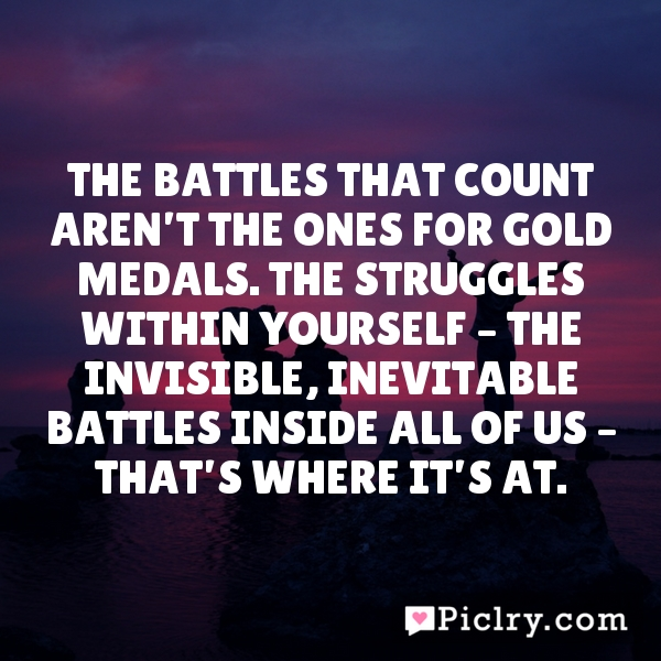 The battles that count aren't the ones for gold medals. The struggles within yourself – the invisible, inevitable battles inside all of us – that's where it's at.