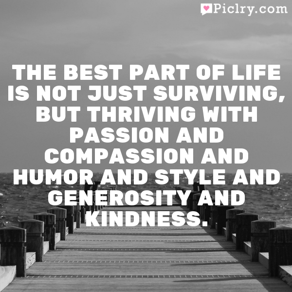 The best part of life is not just surviving, but thriving with passion and compassion and humor and style and generosity and kindness.