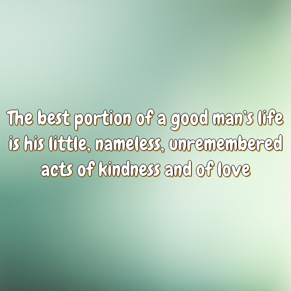The best portion of a good man's life is his little, nameless, unremembered acts of kindness and of love