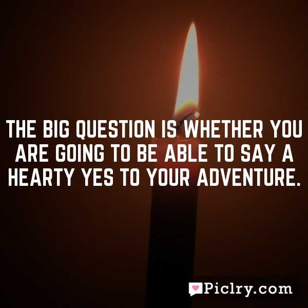 The big question is whether you are going to be able to say a hearty yes to your adventure.