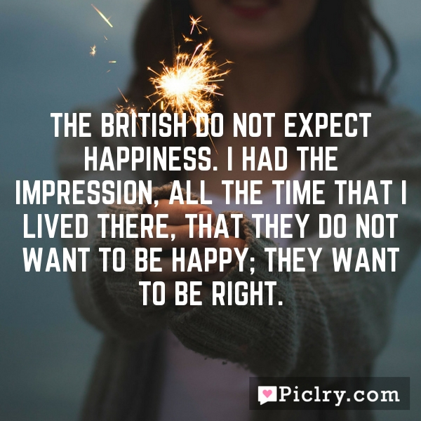 The British do not expect happiness. I had the impression, all the time that I lived there, that they do not want to be happy; they want to be right.