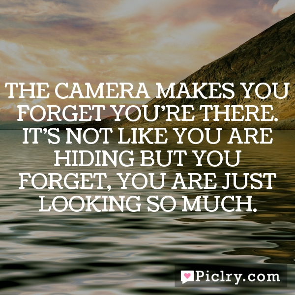 The camera makes you forget you're there. It's not like you are hiding but you forget, you are just looking so much.