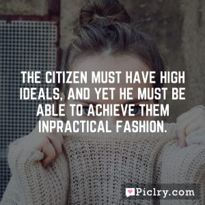 The citizen must have high ideals, and yet he must be able to achieve them inpractical fashion.
