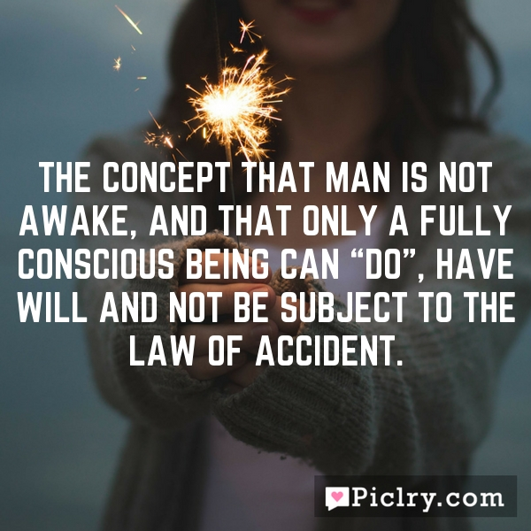 """The concept that man is not awake, and that only a fully conscious being can """"do"""", have will and not be subject to the law of accident."""
