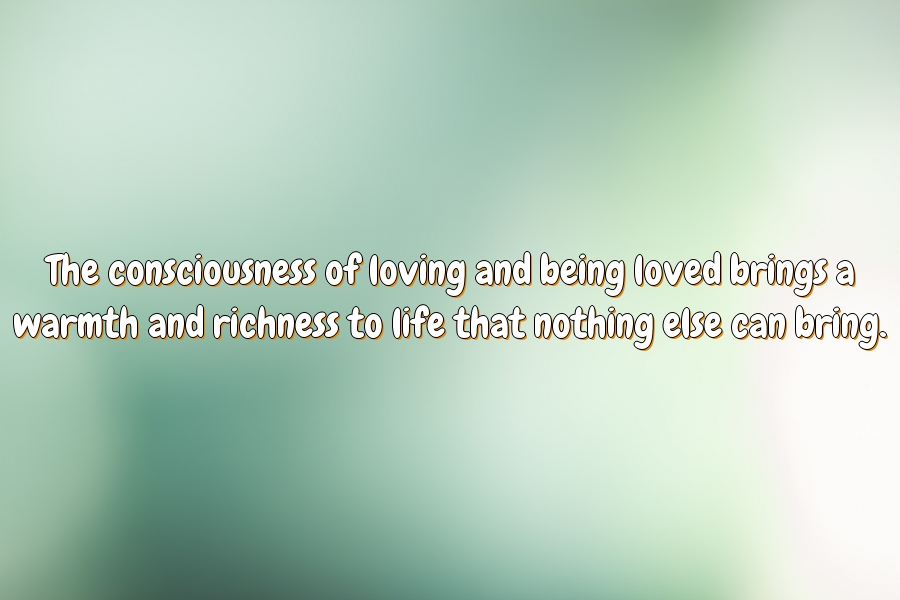 The consciousness of loving and being loved brings a warmth and richness to life that nothing else can bring.
