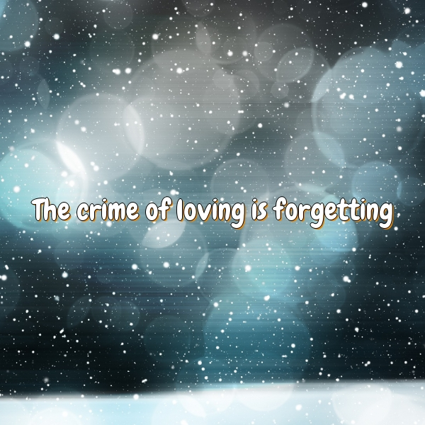 The crime of loving is forgetting