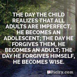 The day the child realizes that all adults are imperfect, he becomes an adolescent; the day he forgives them, he becomes an adult; the day he forgives himself, he becomes wise.