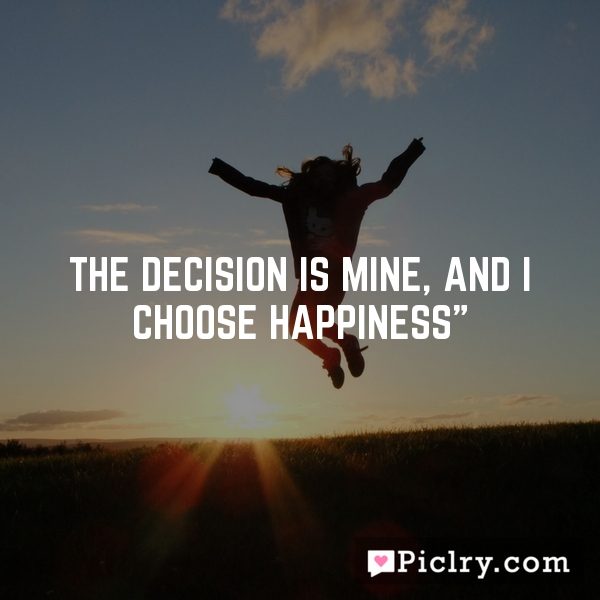 """The decision is mine, and I choose happiness"""""""
