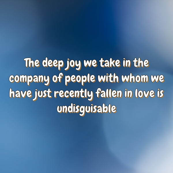 The deep joy we take in the company of people with whom we have just recently fallen in love is undisguisable