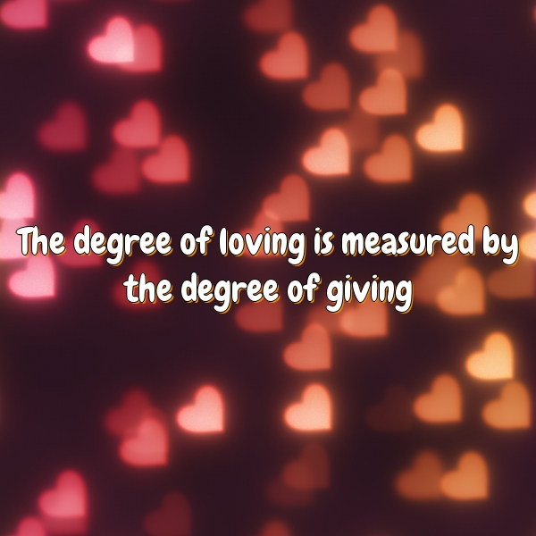 The degree of loving is measured by the degree of giving.