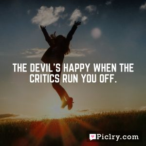 The devil's happy when the critics run you off.