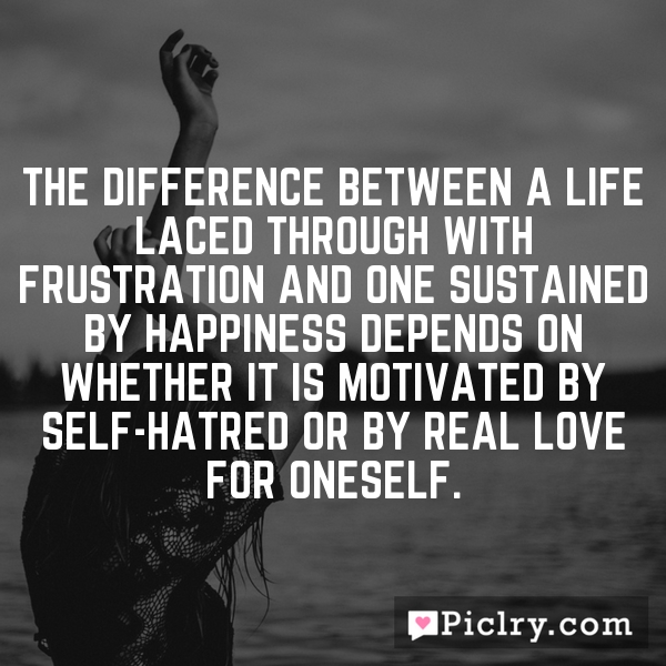 The difference between a life laced through with frustration and one sustained by happiness depends on whether it is motivated by self-hatred or by real love for oneself.