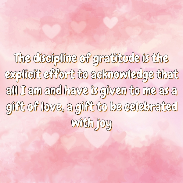 The discipline of gratitude is the explicit effort to acknowledge that all I am and have is given to me as a gift of love, a gift to be celebrated with joy