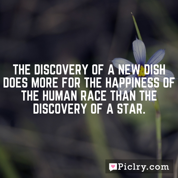 The discovery of a new dish does more for the happiness of the human race than the discovery of a star.
