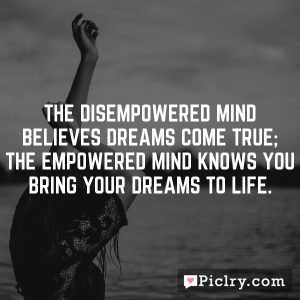 The disempowered mind believes dreams come true; the empowered mind knows you bring your dreams to life.