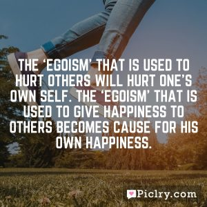 The 'egoism' that is used to hurt others will hurt one's own self. The 'egoism' that is used to give happiness to others becomes cause for his own happiness.