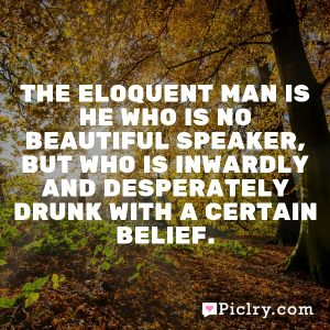 The eloquent man is he who is no beautiful speaker, but who is inwardly and desperately drunk with a certain belief.