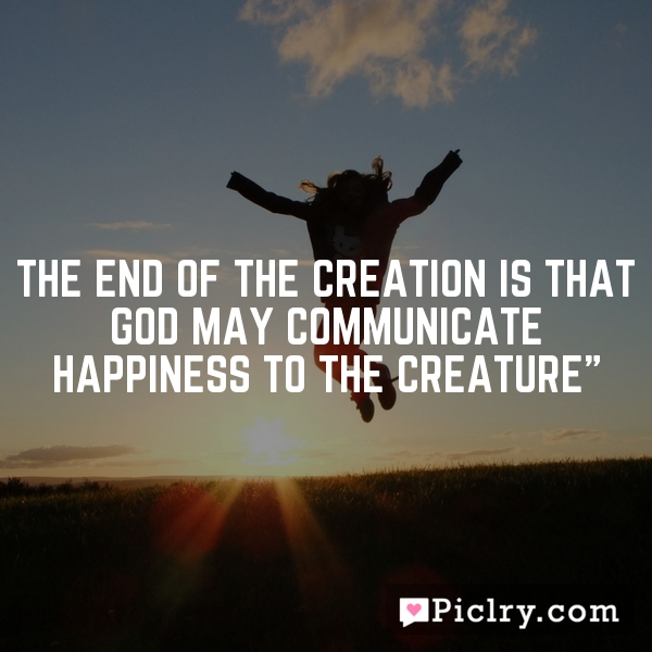"""The end of the creation is that God may communicate happiness to the creature"""""""