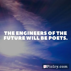 The engineers of the future will be poets.