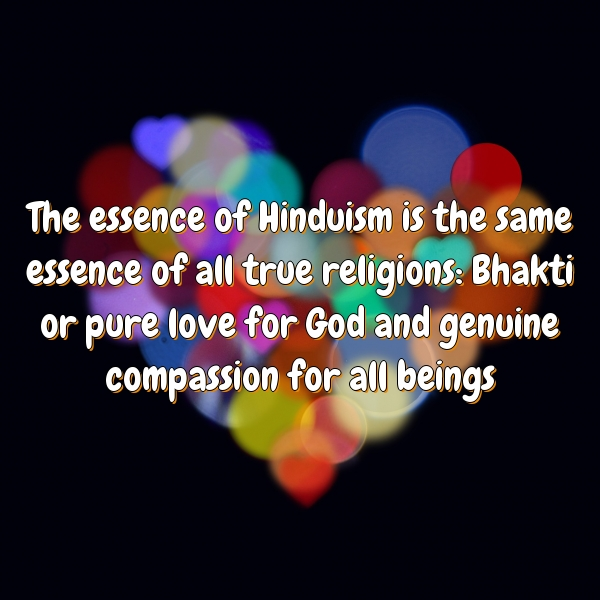 The essence of Hinduism is the same essence of all true religions: Bhakti or pure love for God and genuine compassion for all beings