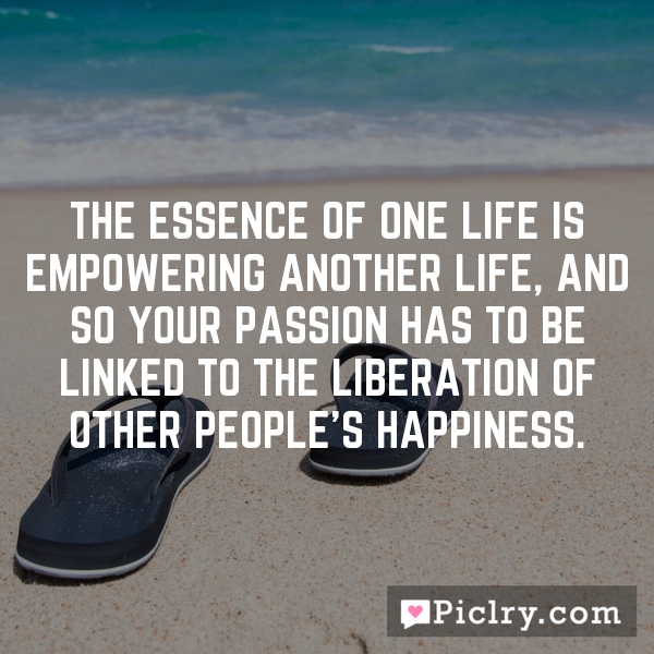 The essence of one life is empowering another life, and so your passion has to be linked to the liberation of other people's happiness.