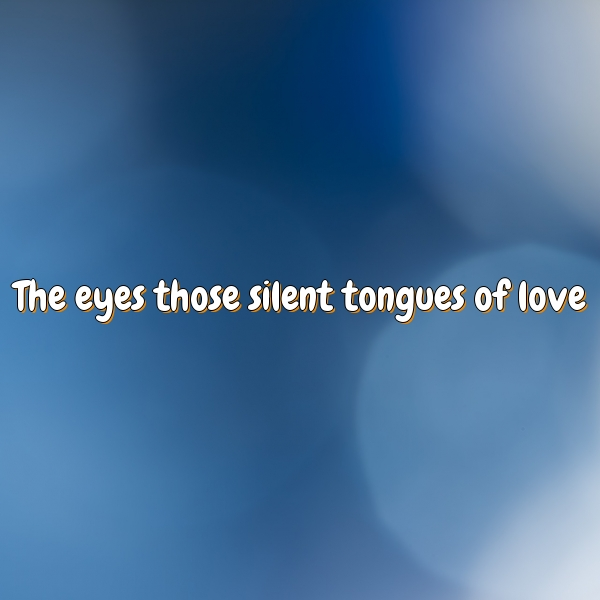 The eyes those silent tongues of love