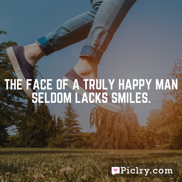 The face of a truly happy man seldom lacks smiles.