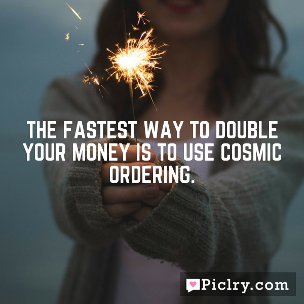 The fastest way to double your money is to use Cosmic Ordering.