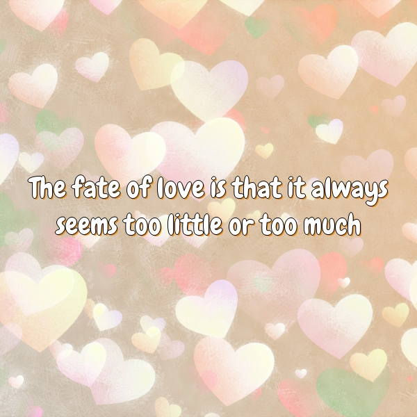 The fate of love is that it always seems too little or too much