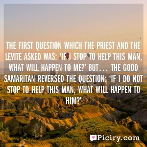 The first question which the priest and the Levite asked was: 'If I stop to help this man, what will happen to me?' But… the good Samaritan reversed the question: 'If I do not stop to help this man, what will happen to him?'
